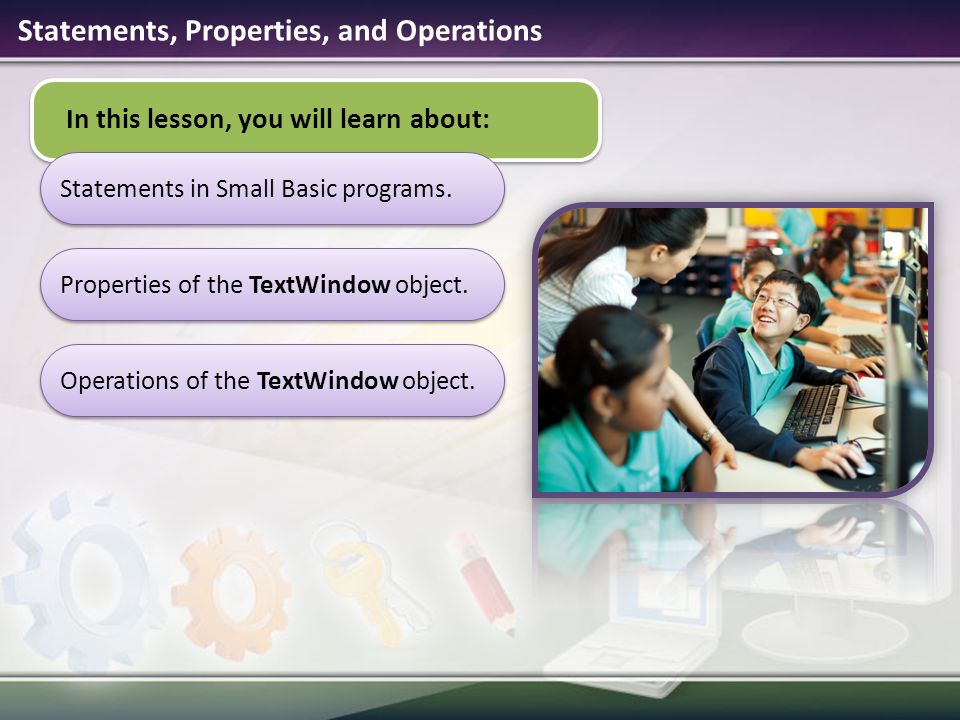 In this lesson, you will learn about: Statements in Small Basic programs.