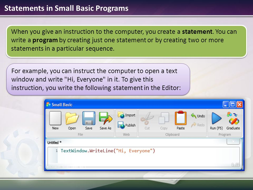 Statements in Small Basic Programs When you give an instruction to the computer, you create a statement.