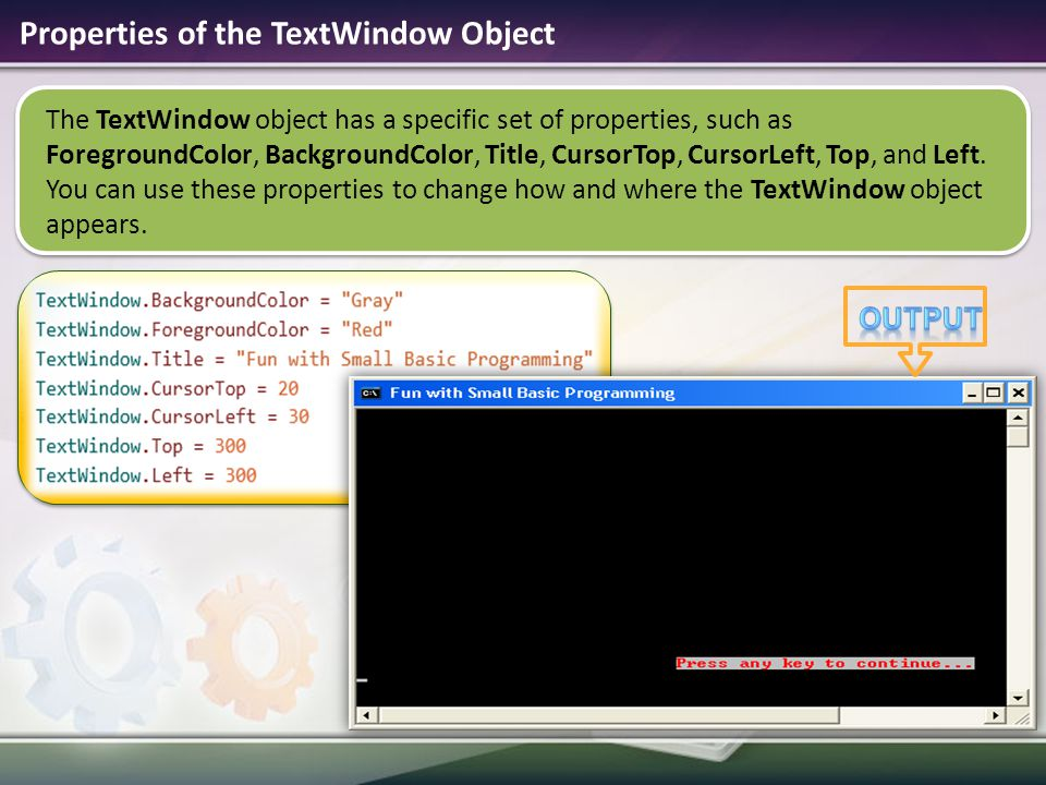 The TextWindow object has a specific set of properties, such as ForegroundColor, BackgroundColor, Title, CursorTop, CursorLeft, Top, and Left.