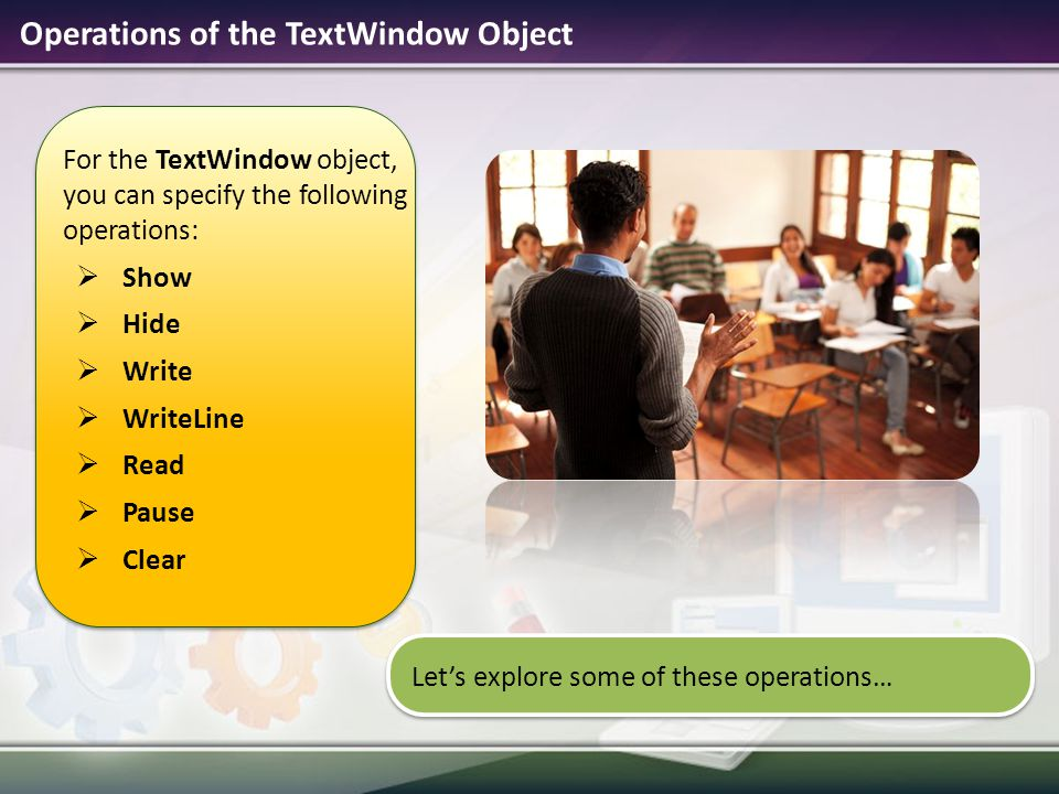 Operations of the TextWindow Object For the TextWindow object, you can specify the following operations:  Show  Hide  Write  WriteLine  Read  Pause  Clear Let's explore some of these operations…