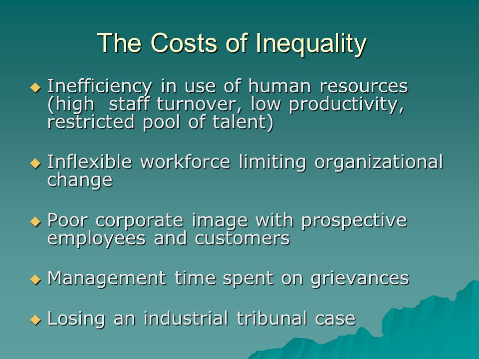 The Costs of Inequality  Inefficiency in use of human resources (high staff turnover, low productivity, restricted pool of talent)  Inflexible workforce limiting organizational change  Poor corporate image with prospective employees and customers  Management time spent on grievances  Losing an industrial tribunal case