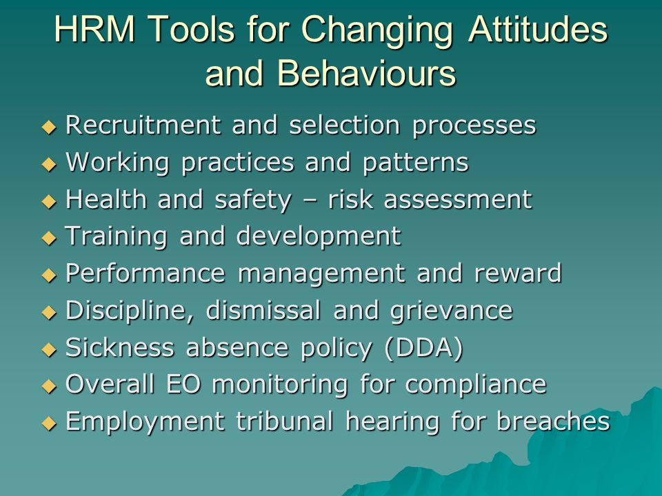 HRM Tools for Changing Attitudes and Behaviours  Recruitment and selection processes  Working practices and patterns  Health and safety – risk assessment  Training and development  Performance management and reward  Discipline, dismissal and grievance  Sickness absence policy (DDA)  Overall EO monitoring for compliance  Employment tribunal hearing for breaches
