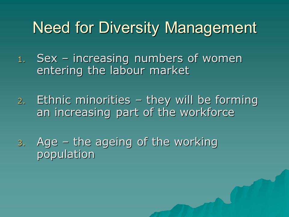 Need for Diversity Management 1. Sex – increasing numbers of women entering the labour market 2.