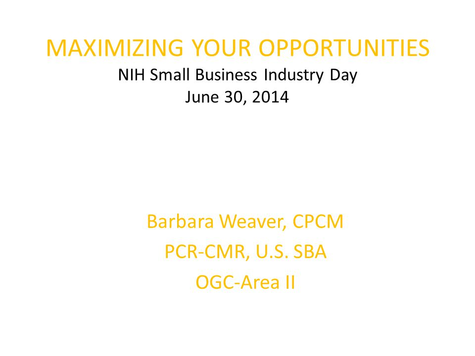 MAXIMIZING YOUR OPPORTUNITIES NIH Small Business Industry Day June 30, 2014 Barbara Weaver, CPCM PCR-CMR, U.S.
