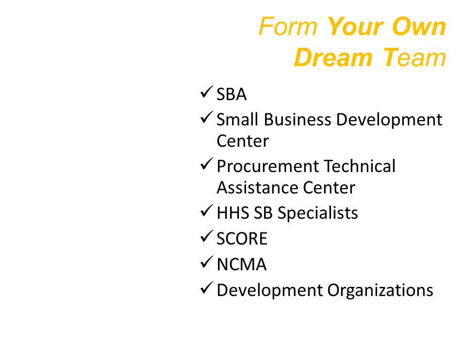 Form Your Own Dream Team SBA Small Business Development Center Procurement Technical Assistance Center HHS SB Specialists SCORE NCMA Development Organizations