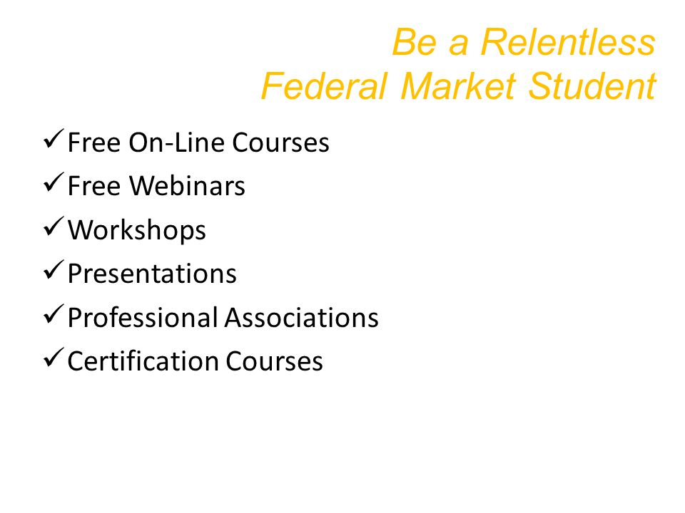 Be a Relentless Federal Market Student Free On-Line Courses Free Webinars Workshops Presentations Professional Associations Certification Courses