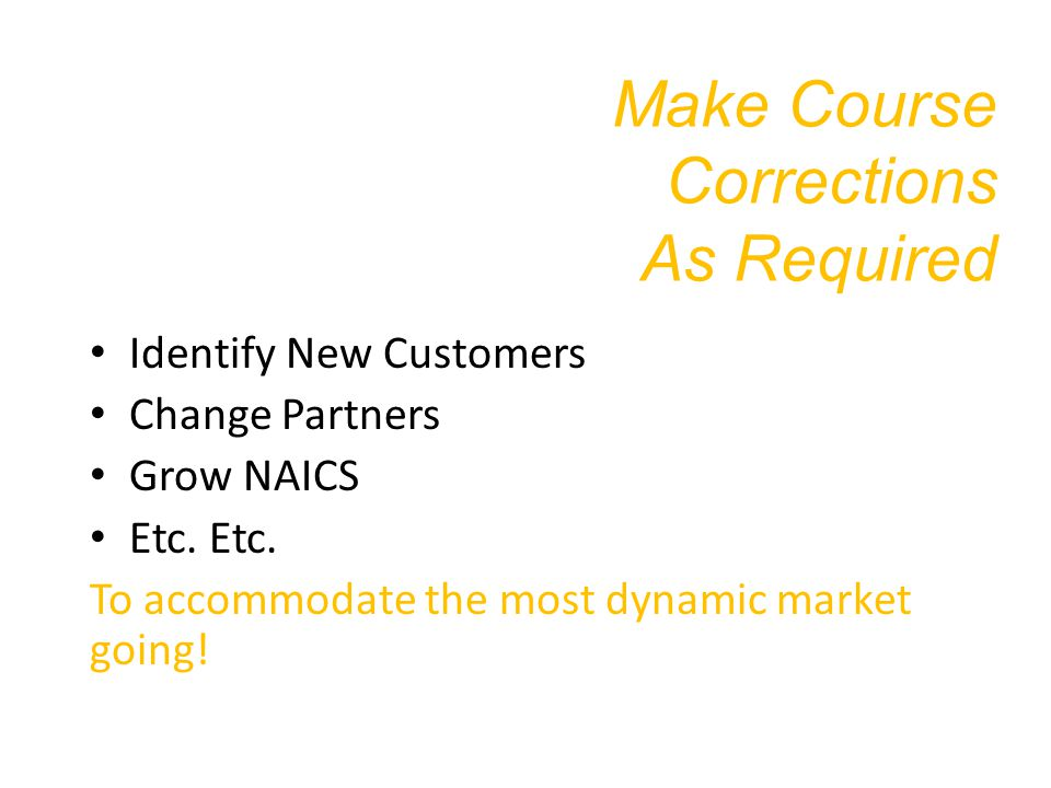 Make Course Corrections As Required Identify New Customers Change Partners Grow NAICS Etc.