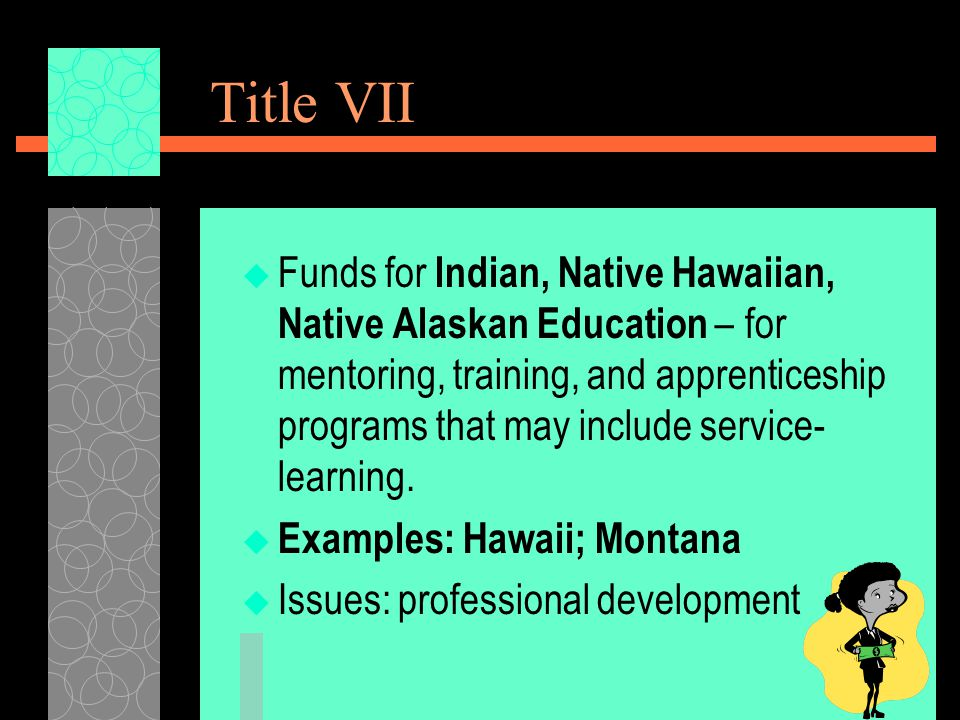 Title VII  Funds for Indian, Native Hawaiian, Native Alaskan Education – for mentoring, training, and apprenticeship programs that may include service- learning.