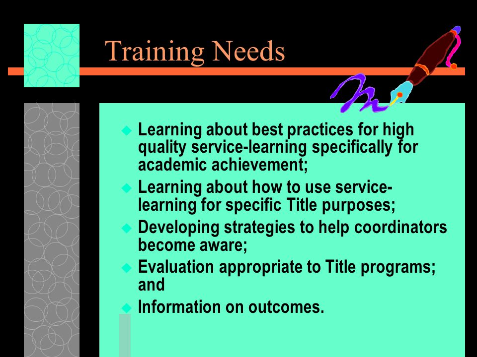 Training Needs  Learning about best practices for high quality service-learning specifically for academic achievement;  Learning about how to use service- learning for specific Title purposes;  Developing strategies to help coordinators become aware;  Evaluation appropriate to Title programs; and  Information on outcomes.
