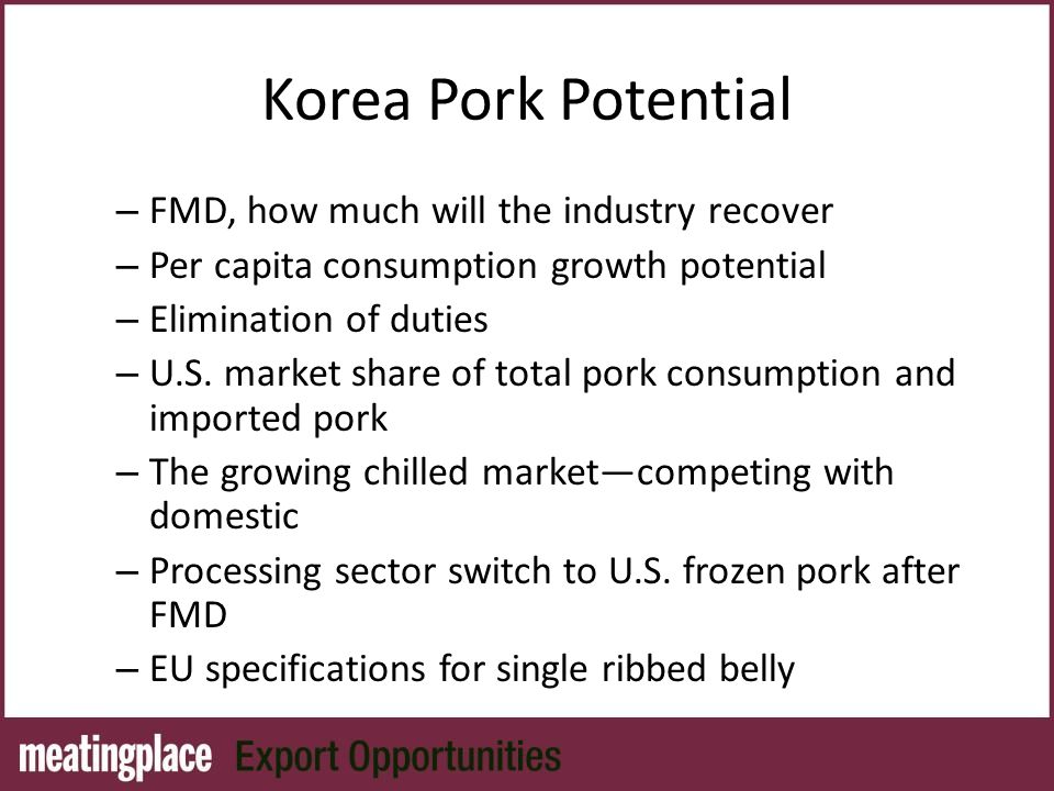Korea Pork Potential – FMD, how much will the industry recover – Per capita consumption growth potential – Elimination of duties – U.S.