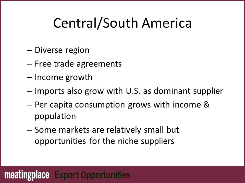 Central/South America – Diverse region – Free trade agreements – Income growth – Imports also grow with U.S.