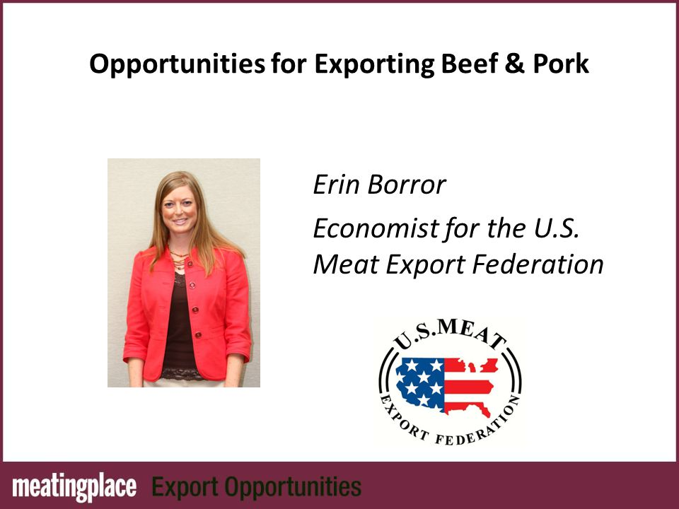 Opportunities for Exporting Beef & Pork Erin Borror Economist for the U.S. Meat Export Federation