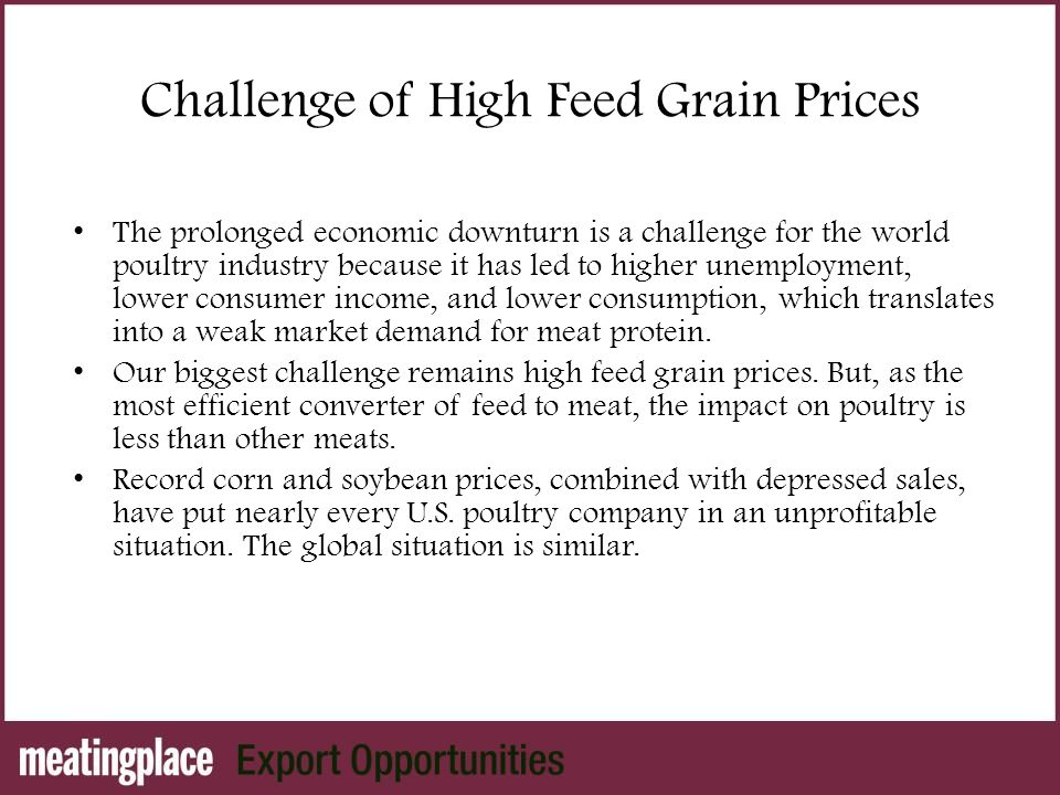Challenge of High Feed Grain Prices The prolonged economic downturn is a challenge for the world poultry industry because it has led to higher unemployment, lower consumer income, and lower consumption, which translates into a weak market demand for meat protein.