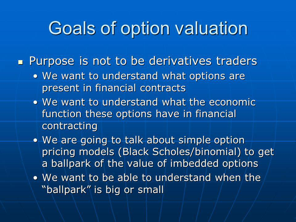 Goals of option valuation Purpose is not to be derivatives traders Purpose is not to be derivatives traders We want to understand what options are present in financial contractsWe want to understand what options are present in financial contracts We want to understand what the economic function these options have in financial contractingWe want to understand what the economic function these options have in financial contracting We are going to talk about simple option pricing models (Black Scholes/binomial) to get a ballpark of the value of imbedded optionsWe are going to talk about simple option pricing models (Black Scholes/binomial) to get a ballpark of the value of imbedded options We want to be able to understand when the ballpark is big or smallWe want to be able to understand when the ballpark is big or small