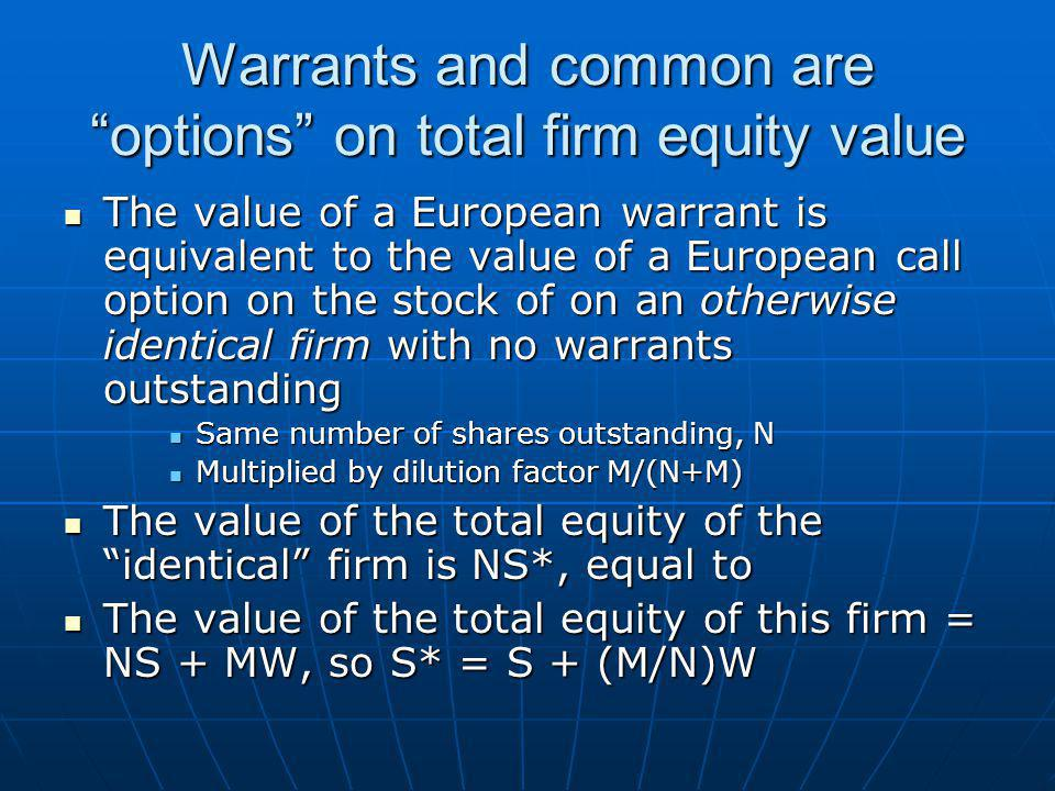 Warrants and common are options on total firm equity value The value of a European warrant is equivalent to the value of a European call option on the stock of on an otherwise identical firm with no warrants outstanding The value of a European warrant is equivalent to the value of a European call option on the stock of on an otherwise identical firm with no warrants outstanding Same number of shares outstanding, N Same number of shares outstanding, N Multiplied by dilution factor M/(N+M) Multiplied by dilution factor M/(N+M) The value of the total equity of the identical firm is NS*, equal to The value of the total equity of the identical firm is NS*, equal to The value of the total equity of this firm = NS + MW, so S* = S + (M/N)W The value of the total equity of this firm = NS + MW, so S* = S + (M/N)W
