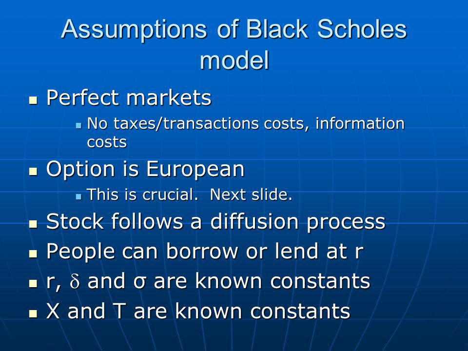 Assumptions of Black Scholes model Perfect markets Perfect markets No taxes/transactions costs, information costs No taxes/transactions costs, information costs Option is European Option is European This is crucial.