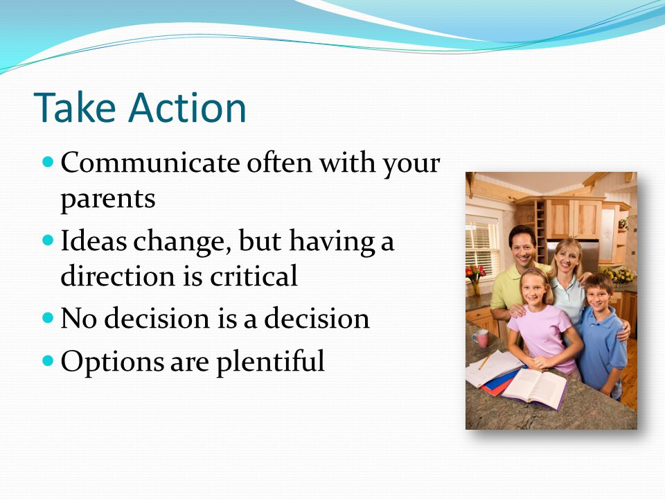 Take Action Communicate often with your parents Ideas change, but having a direction is critical No decision is a decision Options are plentiful