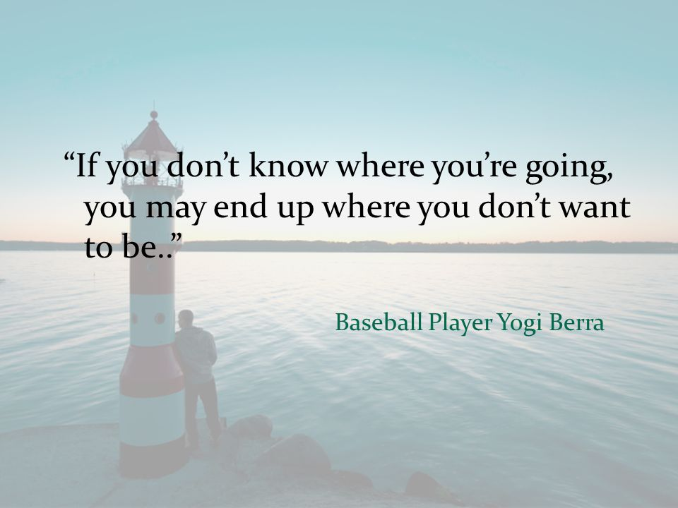 If you don't know where you're going, you may end up where you don't want to be.. Baseball Player Yogi Berra