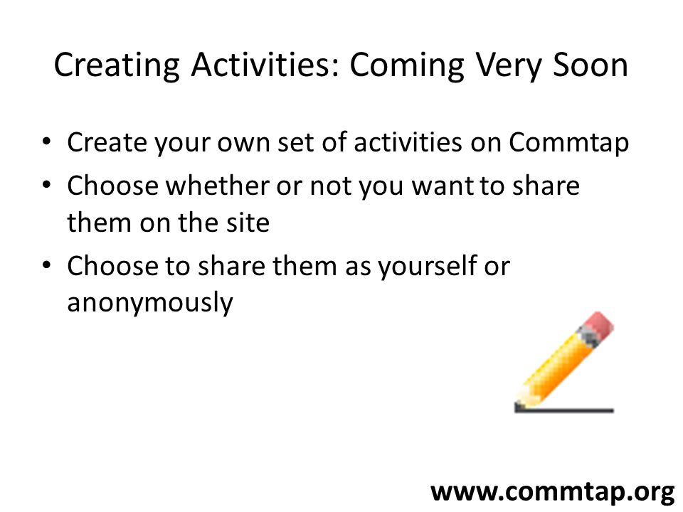 www.commtap.org Creating Activities: Coming Very Soon Create your own set of activities on Commtap Choose whether or not you want to share them on the site Choose to share them as yourself or anonymously