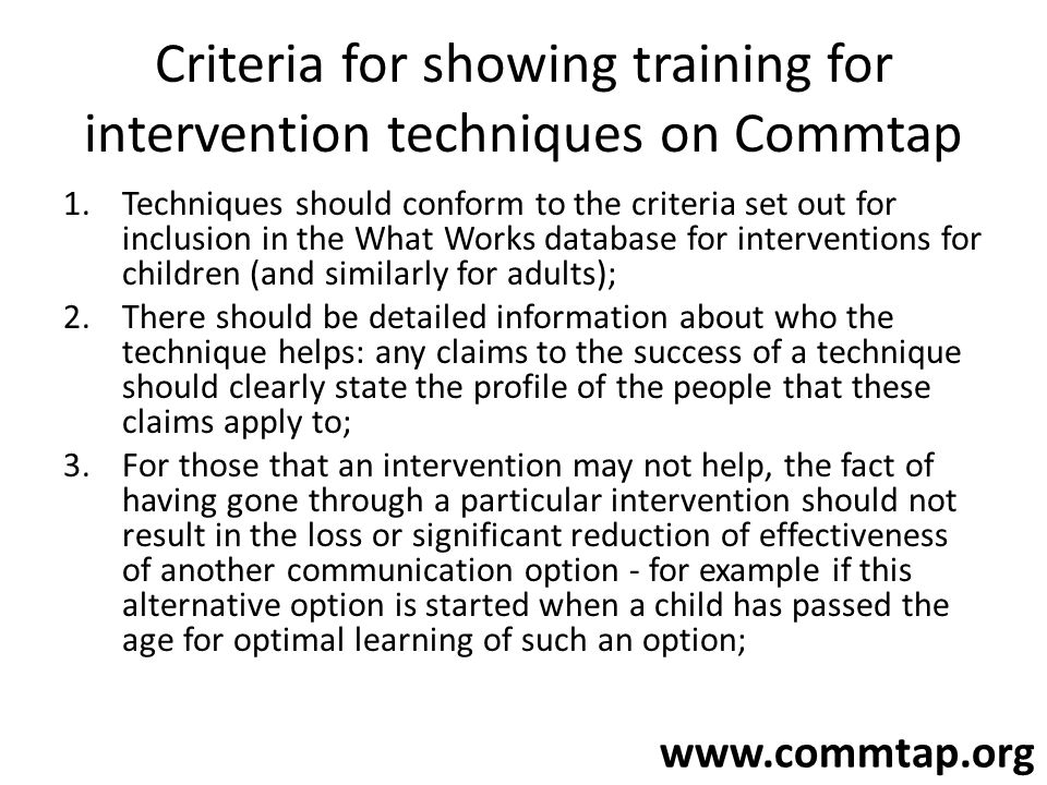 www.commtap.org Criteria for showing training for intervention techniques on Commtap 1.Techniques should conform to the criteria set out for inclusion in the What Works database for interventions for children (and similarly for adults); 2.There should be detailed information about who the technique helps: any claims to the success of a technique should clearly state the profile of the people that these claims apply to; 3.For those that an intervention may not help, the fact of having gone through a particular intervention should not result in the loss or significant reduction of effectiveness of another communication option - for example if this alternative option is started when a child has passed the age for optimal learning of such an option;