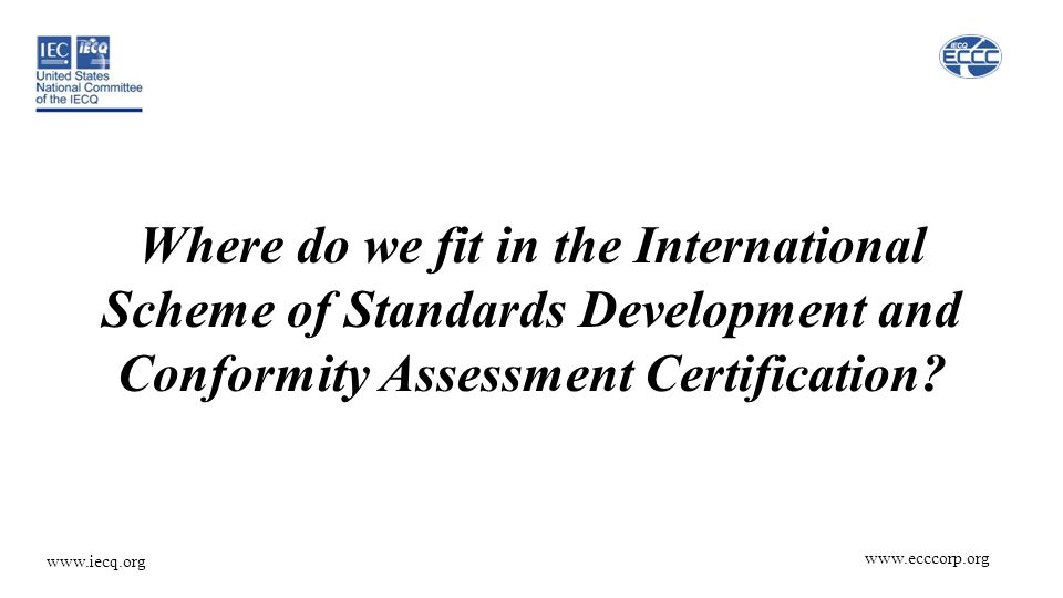 www.ecccorp.org www.iecq.org Where do we fit in the International Scheme of Standards Development and Conformity Assessment Certification