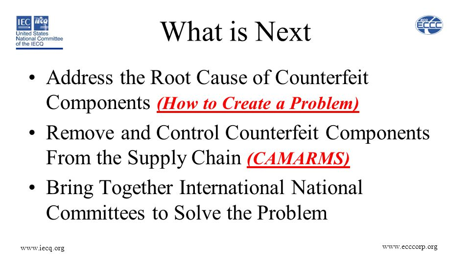 www.ecccorp.org www.iecq.org What is Next Address the Root Cause of Counterfeit Components (How to Create a Problem) Remove and Control Counterfeit Components From the Supply Chain (CAMARMS) Bring Together International National Committees to Solve the Problem