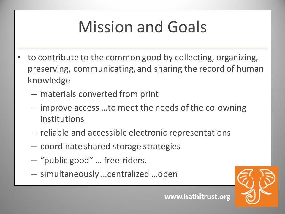 www.hathitrust.org Mission and Goals to contribute to the common good by collecting, organizing, preserving, communicating, and sharing the record of human knowledge – materials converted from print – improve access …to meet the needs of the co-owning institutions – reliable and accessible electronic representations – coordinate shared storage strategies – public good … free-riders.