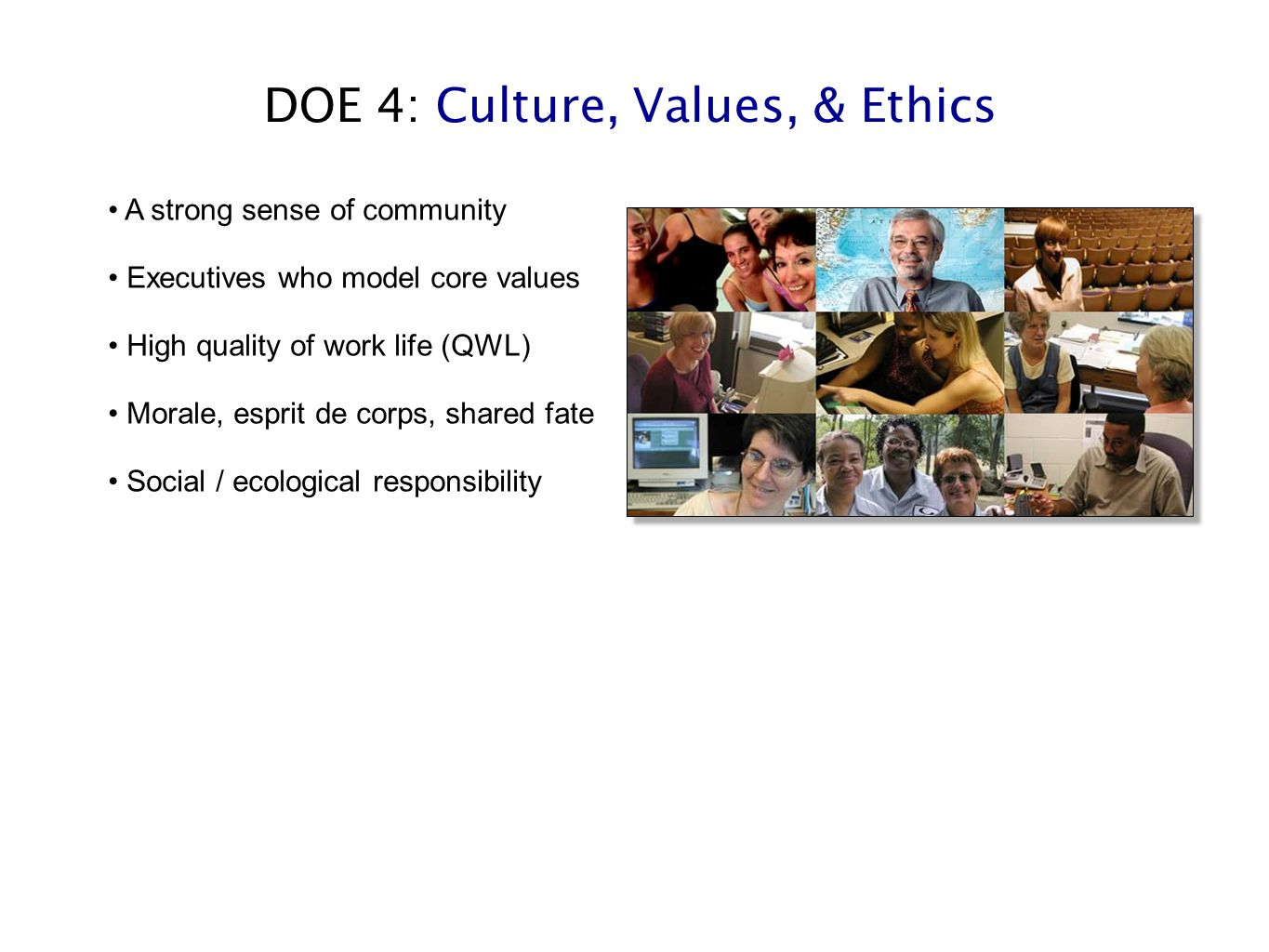 DOE 4: Culture, Values, & Ethics A strong sense of community Executives who model core values High quality of work life (QWL) Morale, esprit de corps, shared fate Social / ecological responsibility