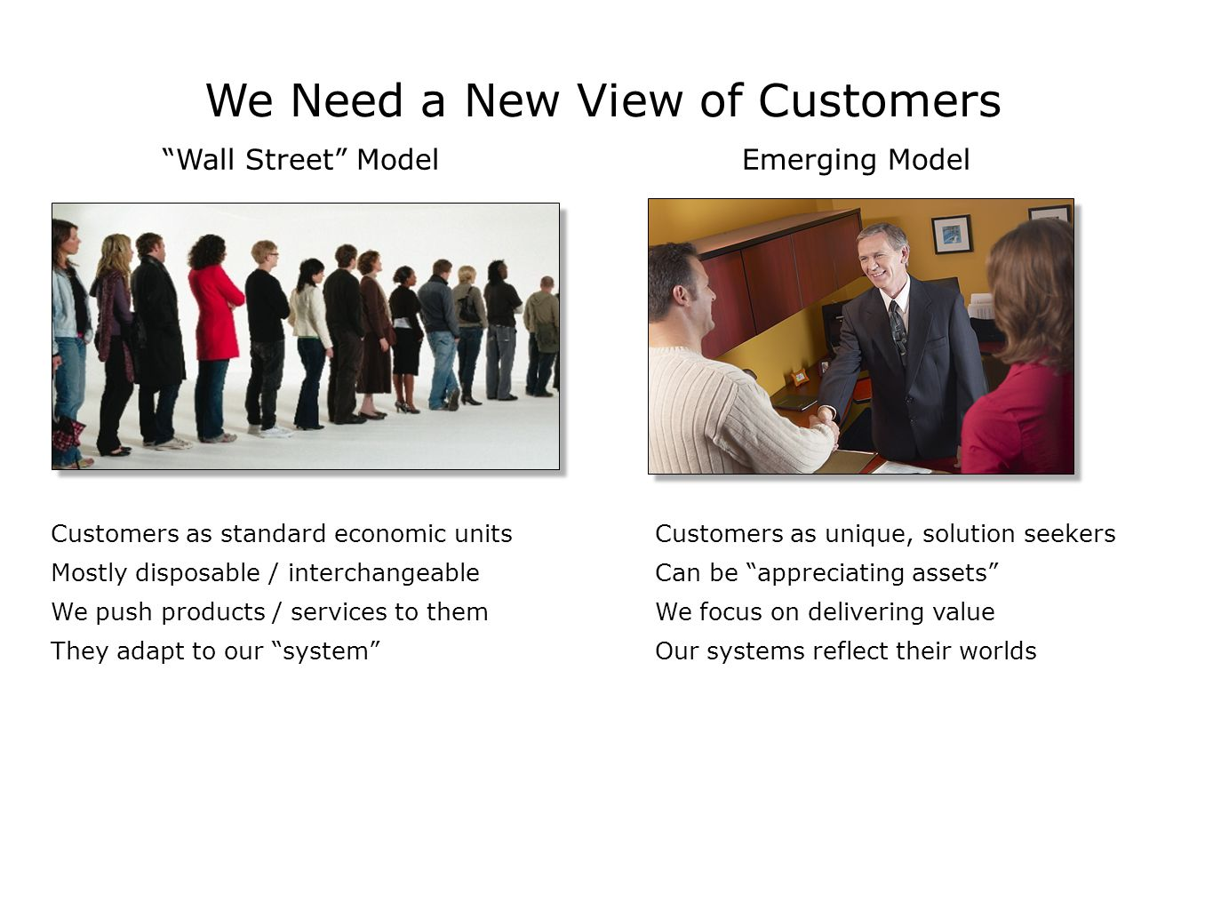 We Need a New View of Customers Wall Street Model Customers as unique, solution seekers Can be appreciating assets We focus on delivering value Our systems reflect their worlds Emerging Model Customers as standard economic units Mostly disposable / interchangeable We push products / services to them They adapt to our system