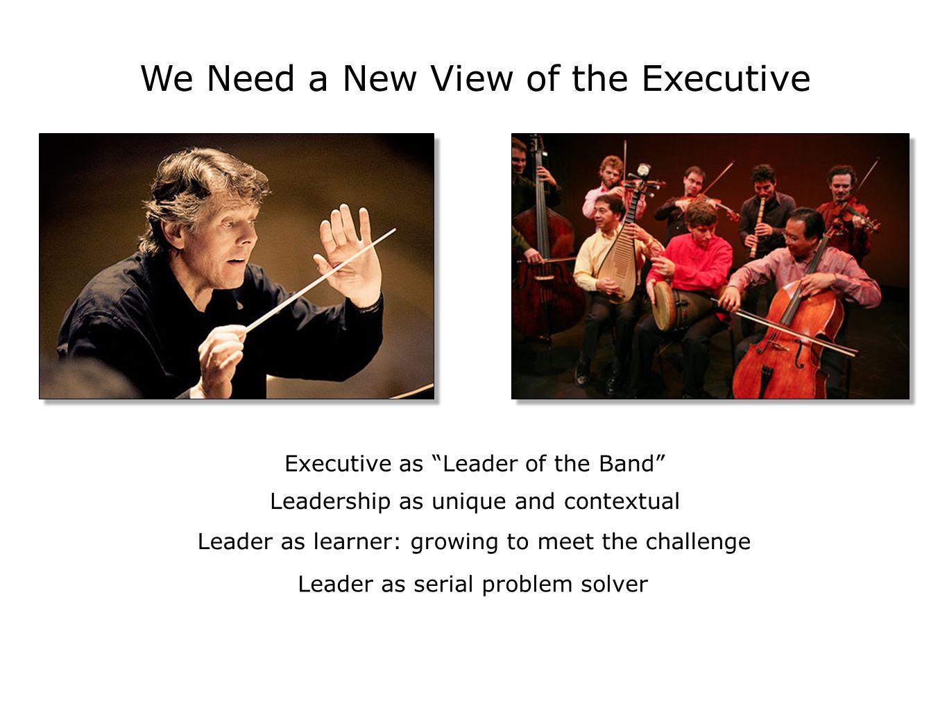 We Need a New View of the Executive Executive as Leader of the Band Leadership as unique and contextual Leader as learner: growing to meet the challenge Leader as serial problem solver