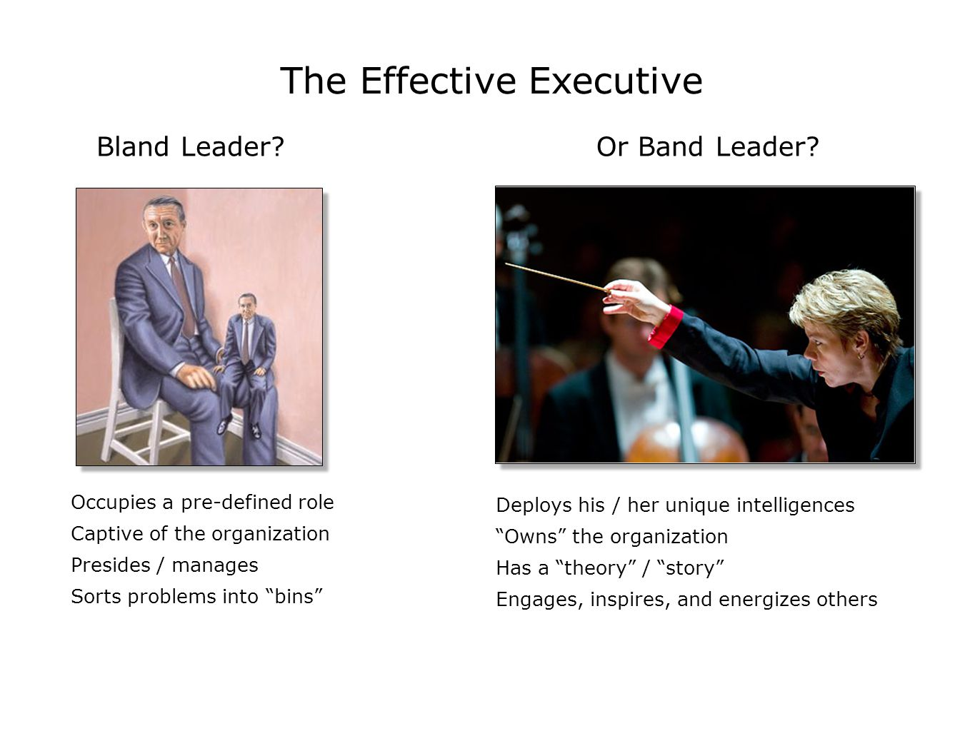 The Effective Executive Occupies a pre-defined role Captive of the organization Presides / manages Sorts problems into bins Deploys his / her unique intelligences Owns the organization Has a theory / story Engages, inspires, and energizes others Bland Leader Or Band Leader