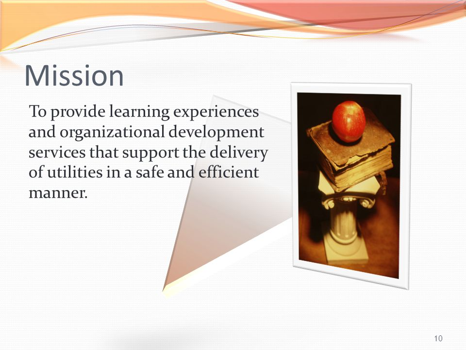 10 Mission To provide learning experiences and organizational development services that support the delivery of utilities in a safe and efficient manner.