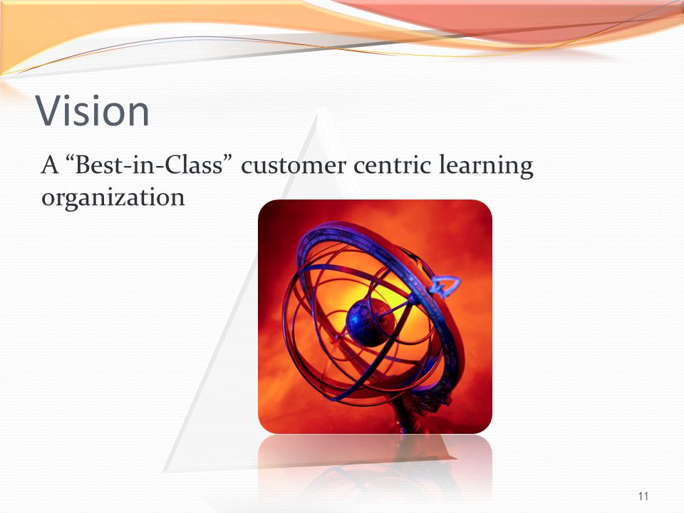 11 A Best-in-Class customer centric learning organization Vision