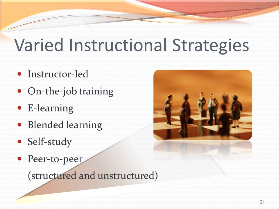 21 Varied Instructional Strategies Instructor-led On-the-job training E-learning Blended learning Self-study Peer-to-peer (structured and unstructured)