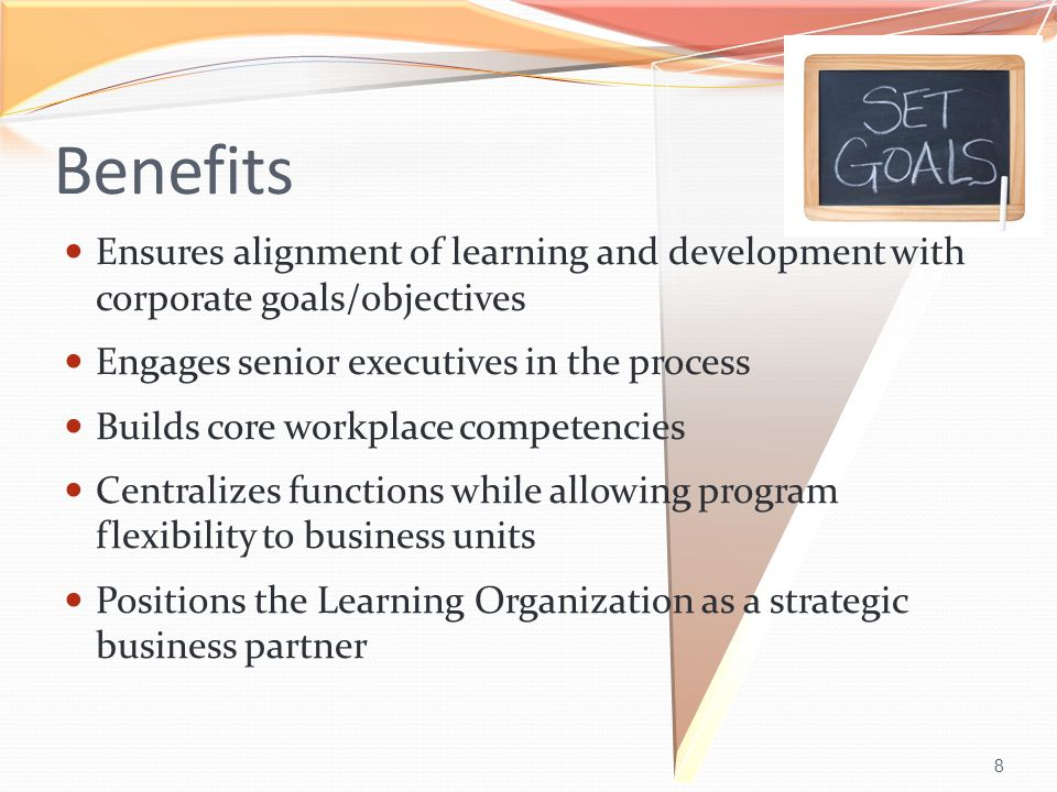 8 Benefits Ensures alignment of learning and development with corporate goals/objectives Engages senior executives in the process Builds core workplace competencies Centralizes functions while allowing program flexibility to business units Positions the Learning Organization as a strategic business partner