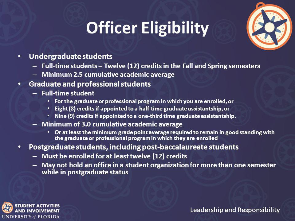 Officer Eligibility Undergraduate students – Full-time students – Twelve (12) credits in the Fall and Spring semesters – Minimum 2.5 cumulative academic average Graduate and professional students – Full-time student For the graduate or professional program in which you are enrolled, or Eight (8) credits if appointed to a half-time graduate assistantship, or Nine (9) credits if appointed to a one-third time graduate assistantship.