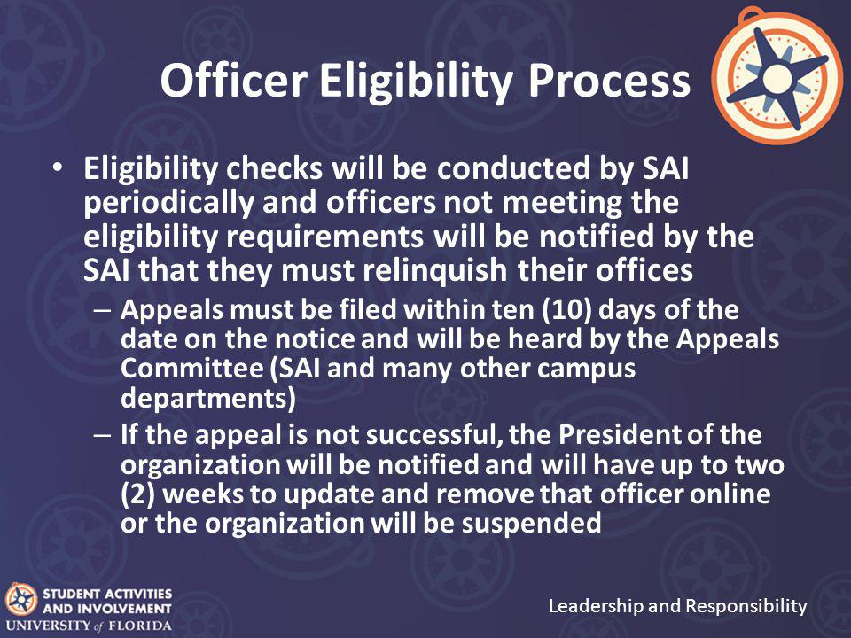 Officer Eligibility Process Eligibility checks will be conducted by SAI periodically and officers not meeting the eligibility requirements will be notified by the SAI that they must relinquish their offices – Appeals must be filed within ten (10) days of the date on the notice and will be heard by the Appeals Committee (SAI and many other campus departments) – If the appeal is not successful, the President of the organization will be notified and will have up to two (2) weeks to update and remove that officer online or the organization will be suspended Leadership and Responsibility
