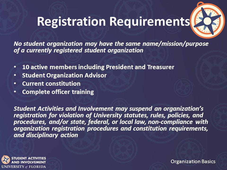 Registration Requirements Organization Basics No student organization may have the same name/mission/purpose of a currently registered student organization 10 active members including President and Treasurer Student Organization Advisor Current constitution Complete officer training Student Activities and Involvement may suspend an organization's registration for violation of University statutes, rules, policies, and procedures, and/or state, federal, or local law, non-compliance with organization registration procedures and constitution requirements, and disciplinary action