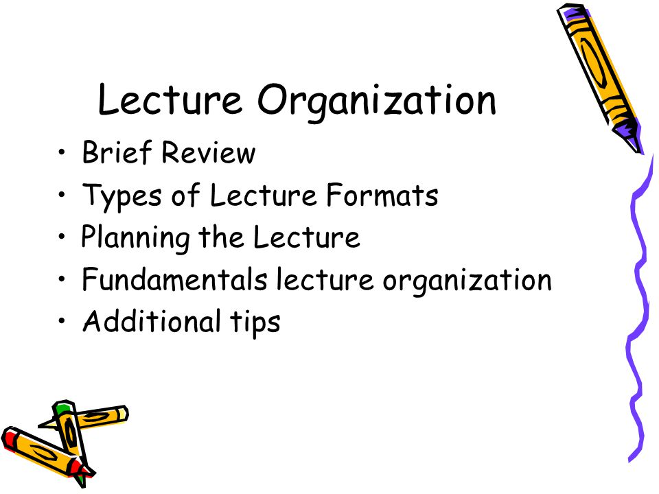Lecture Organization Brief Review Types of Lecture Formats Planning the Lecture Fundamentals lecture organization Additional tips