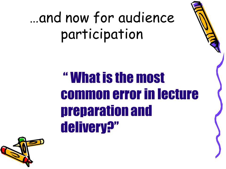 …and now for audience participation What is the most common error in lecture preparation and delivery
