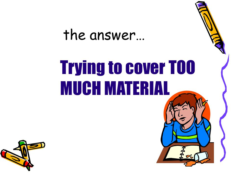 the answer… Trying to cover TOO MUCH MATERIAL