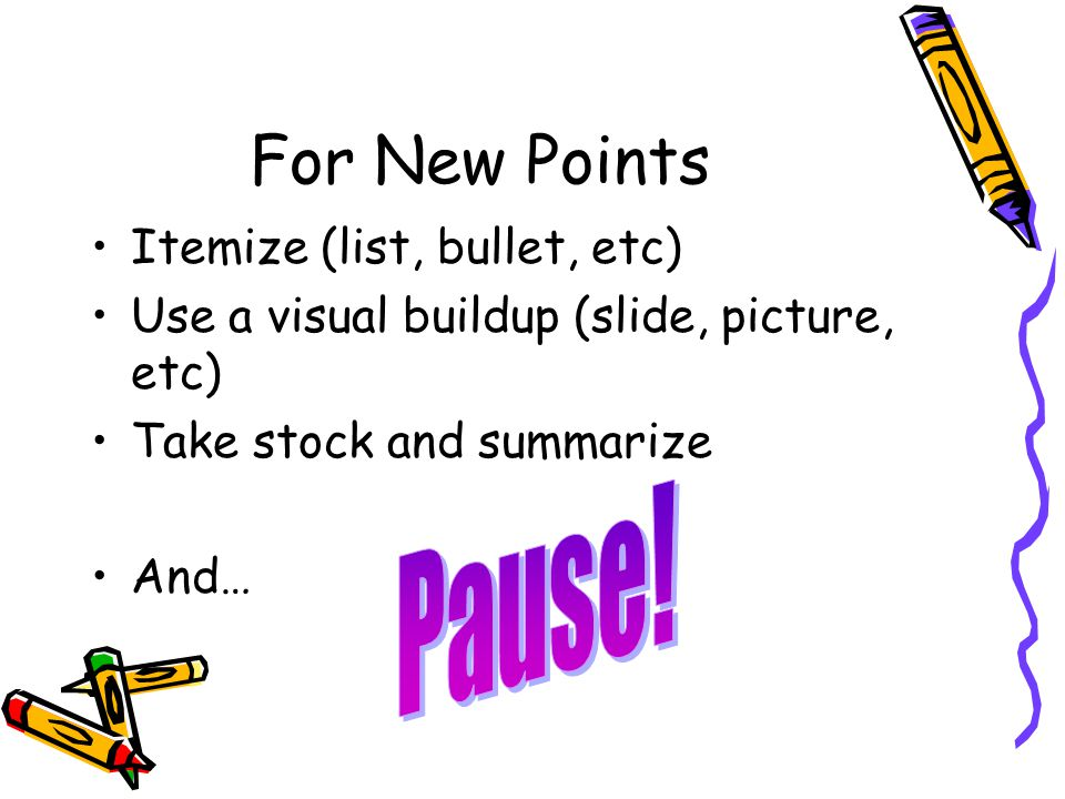 For New Points Itemize (list, bullet, etc) Use a visual buildup (slide, picture, etc) Take stock and summarize And…