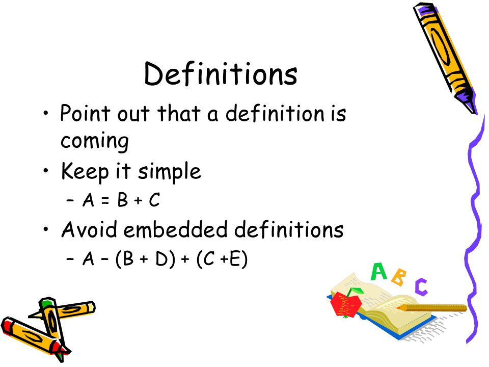 Definitions Point out that a definition is coming Keep it simple –A = B + C Avoid embedded definitions –A – (B + D) + (C +E)