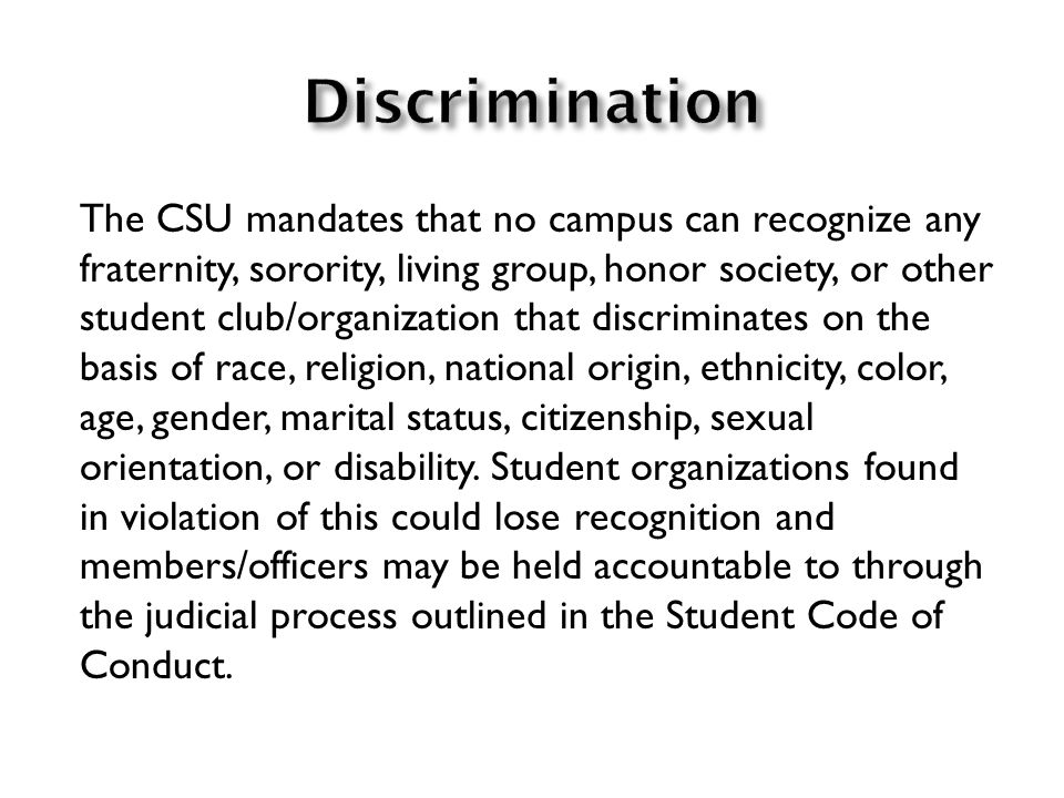 The CSU mandates that no campus can recognize any fraternity, sorority, living group, honor society, or other student club/organization that discriminates on the basis of race, religion, national origin, ethnicity, color, age, gender, marital status, citizenship, sexual orientation, or disability.
