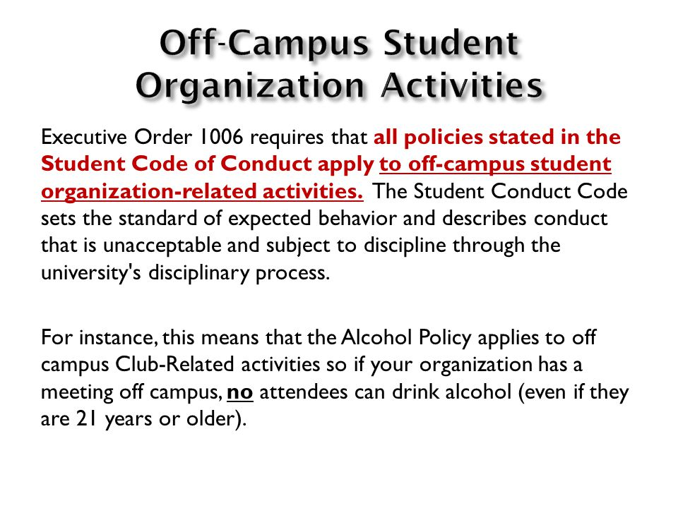 Executive Order 1006 requires that all policies stated in the Student Code of Conduct apply to off-campus student organization-related activities.