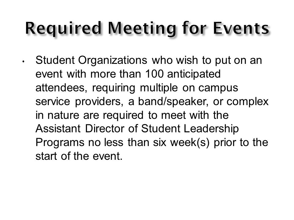 Student Organizations who wish to put on an event with more than 100 anticipated attendees, requiring multiple on campus service providers, a band/speaker, or complex in nature are required to meet with the Assistant Director of Student Leadership Programs no less than six week(s) prior to the start of the event.