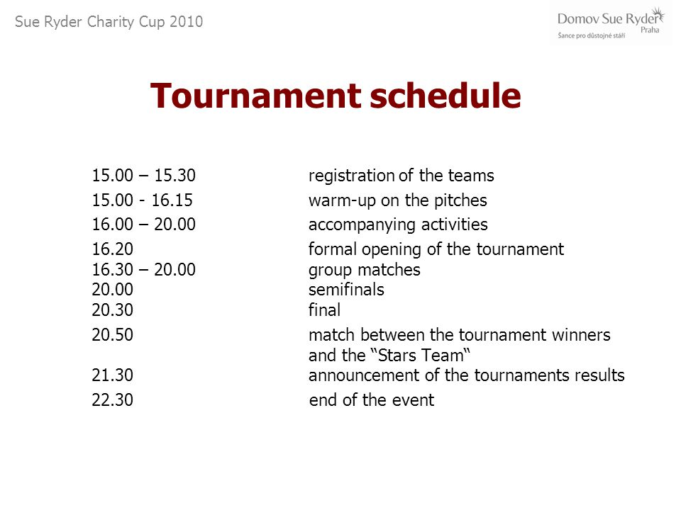 Sue Ryder Charity Cup 2010 Tournament schedule 15.00 – 15.30registration of the teams 15.00 - 16.15warm-up on the pitches 16.00 – 20.00accompanying activities 16.20 formal opening of the tournament 16.30 – 20.00group matches 20.00 semifinals 20.30 final 20.50match between the tournament winners and the Stars Team 21.30 announcement of the tournaments results 22.30 end of the event