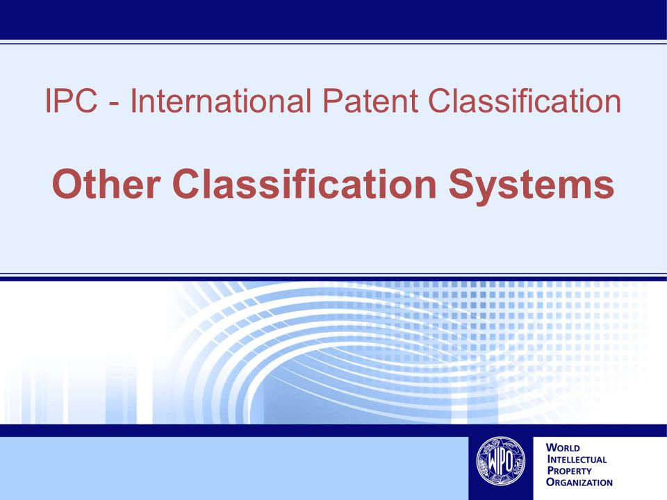 IPC - International Patent Classification Other Classification Systems
