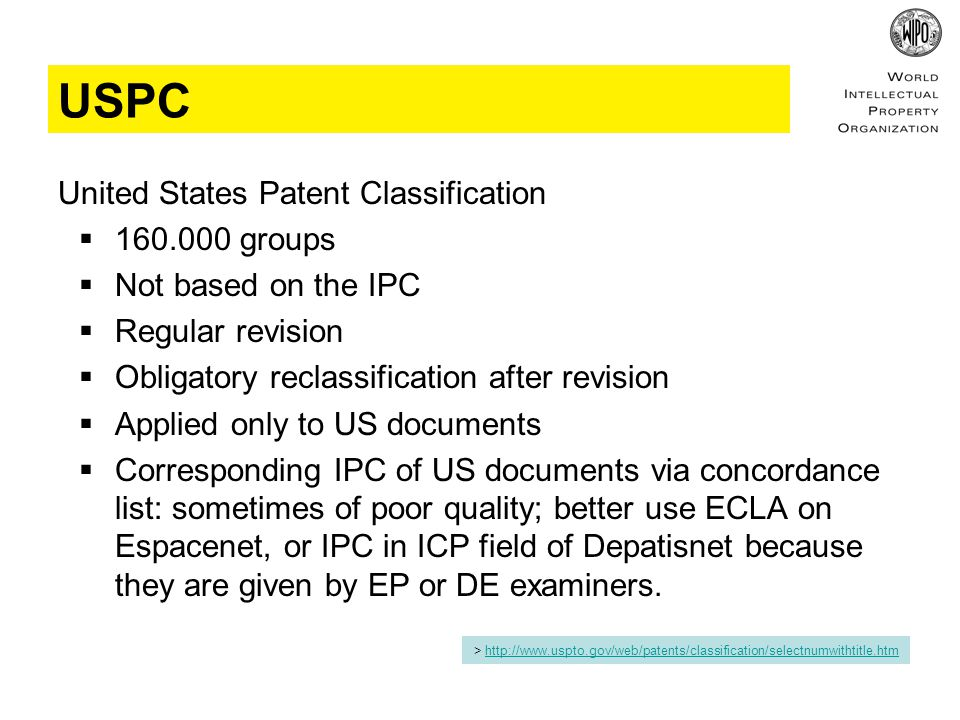 USPC United States Patent Classification  160.000 groups  Not based on the IPC  Regular revision  Obligatory reclassification after revision  Applied only to US documents  Corresponding IPC of US documents via concordance list: sometimes of poor quality; better use ECLA on Espacenet, or IPC in ICP field of Depatisnet because they are given by EP or DE examiners.