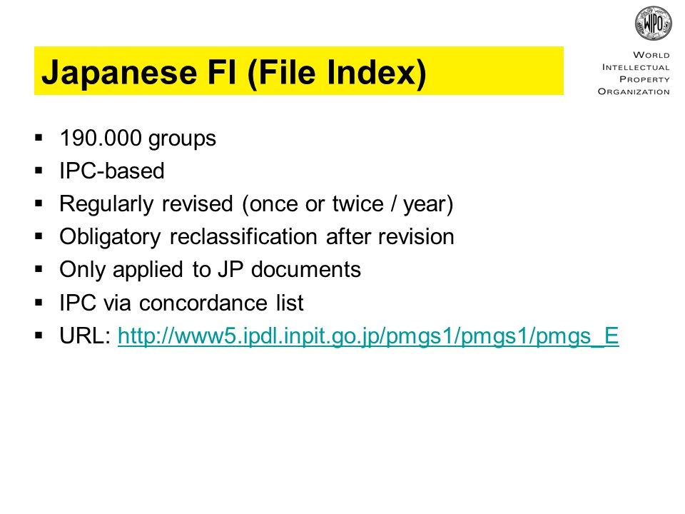 Japanese FI (File Index)  190.000 groups  IPC-based  Regularly revised (once or twice / year)  Obligatory reclassification after revision  Only applied to JP documents  IPC via concordance list  URL: http://www5.ipdl.inpit.go.jp/pmgs1/pmgs1/pmgs_Ehttp://www5.ipdl.inpit.go.jp/pmgs1/pmgs1/pmgs_E